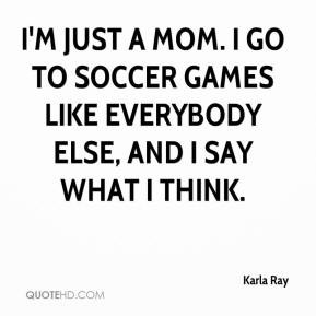 karla-ray-quote-im-just-a-mom-i-go-to-soccer-games-like-everybody.jpg