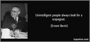 Unintelligent people always look for a scapegoat. - Ernest Bevin