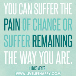 You can suffer the pain of CHANGE or suffer remaining the way you are.