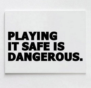 Playing it safe is dangerous best inspirational quotes