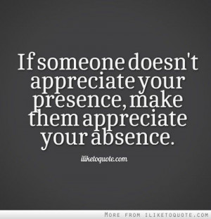 if someone doesn't appreciate your presence... - quote
