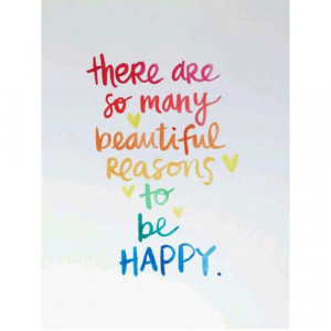 There are so many beautiful reasons to be Happy. :: Quotes ...