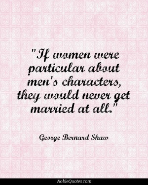 ... characters, they would never get married at all - George Bernard Shaw