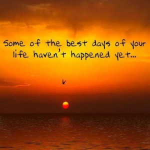 Some of the best days of your life are yet to happened Yet..