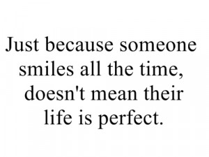 Just because someone smiles all the time, doesn't mean their life is ...
