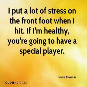 Frank Thomas - I put a lot of stress on the front foot when I hit. If ...