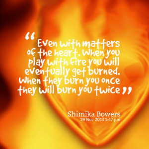Quotes Picture: even with matters of the heart when you play with fire ...