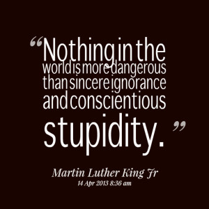 ... is more dangerous than sincere ignorance and conscientious stupidity