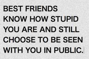 Best friends know how stupid you are and still choose to be seen with ...