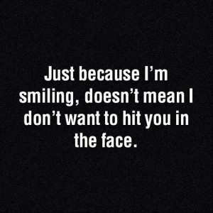 just because i'm smiling it doesn't mean that i don't wanna hit ...