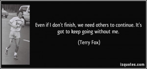 ... others to continue. It's got to keep going without me. - Terry Fox