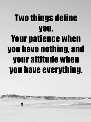 ... you. Your patience when you have nothing and your attitude when you