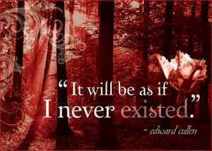 It will be as if I never existed. -Edward Cullen