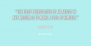 The first prerogative of an artist in any medium is to make a fool of ...