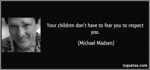 Your children don't have to fear you to respect you.