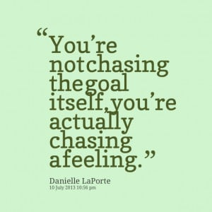 Quotes Picture: you're not chasing the goal itself, you're ...