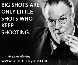 Big quotes - Big shots are only little shots who keep shooting.