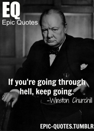 """... hell, keep going."""" Winston Churchill quotes MORE OF EPIC QUOTES ARE"""
