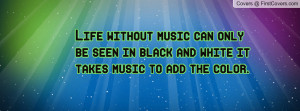 Life without music can only be seen in black and white it takes music ...