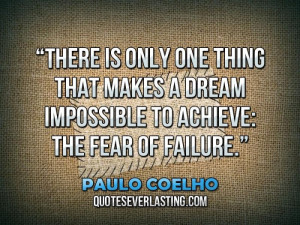 There is only one thing that makes a dream impossible to achieve, the ...