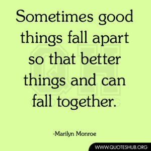 Sometimes good things fall apart so that better things and can fall ...