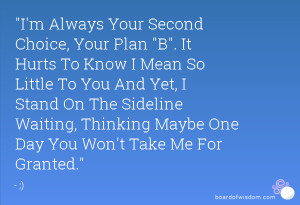 Always Your Second Choice, Your Plan B. It Hurts To Know I Mean So ...