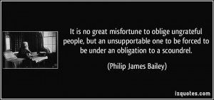It is no great misfortune to oblige ungrateful people, but an ...