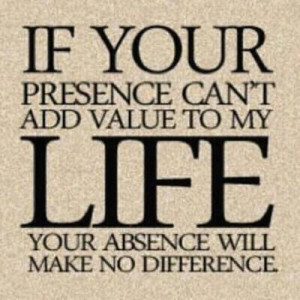 If your presence can't ADD value to my Life, your absence will make ...
