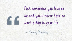 Find Something You love to do and You'll Never Have to Work a Day In ...