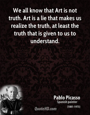 that Art is not truth. Art is a lie that makes us realize the truth ...