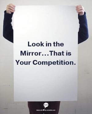 Lo the mirror...That is your competition. - self improvement quote