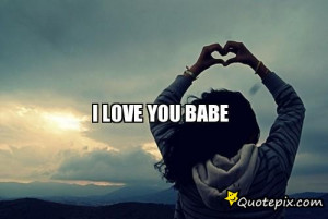Babe I Love U Quotes I love you babe