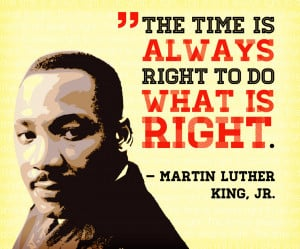 Martin Luther King Quote: The Time is Always right to do what is right ...