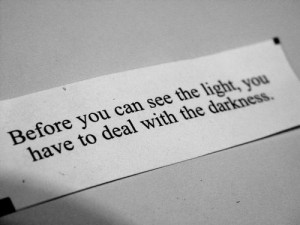 Before u can see the light u have to deal with the darkness....