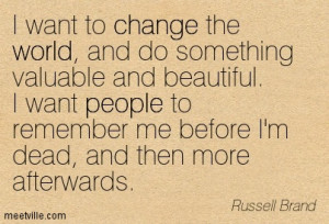 want to change the world, and do something valuable and beautiful. I ...