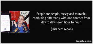 People are people, messy and mutable, combining differently with one ...