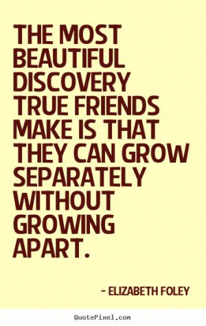 ... true friends make is that they can.. Elizabeth Foley friendship quotes