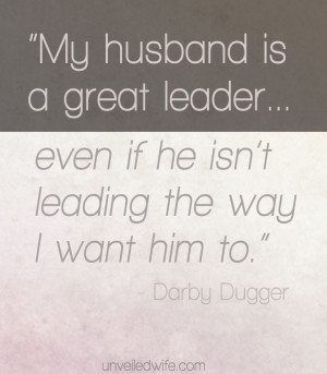 My husband is a great leader... even if he isn't leading the way i ...