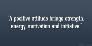 positive attitude brings strength, energy, motivation and initiative ...