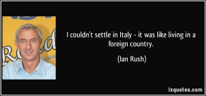 ... settle in Italy - it was like living in a foreign country. - Ian Rush