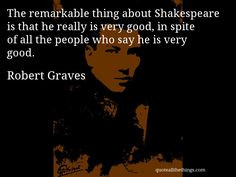 Robert Graves - quote -- The remarkable thing about Shakespeare is ...