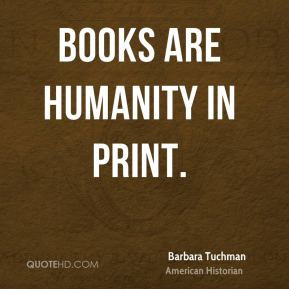 Barbara Tuchman - Books are humanity in print.