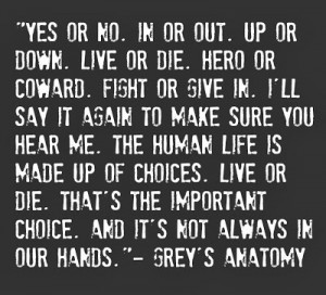 ... human life is made up of choice. Live or die. That's the important