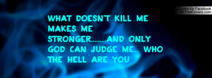 doesn't kill me makes me stronger.....And only GOD can judge me ...