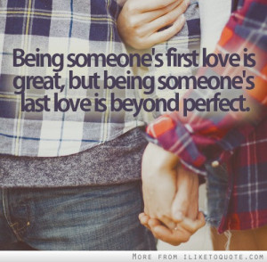 Being someone's first love is great, but being someone's last love is ...