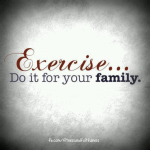 Keep the family healthy and strong. Be a good role model.