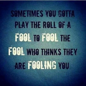 Sometimes you gotta play the roll of a fool to fool the fool who ...