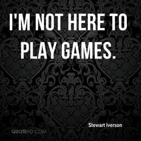 not here to play games. - Stewart Iverson