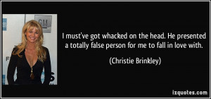... totally false person for me to fall in love with. - Christie Brinkley
