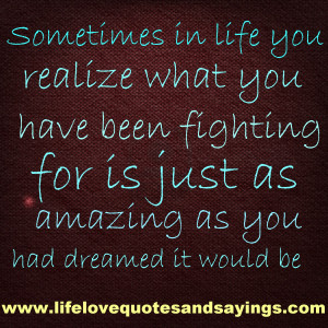 you realize what you have been fighting for is just as amazing as you ...